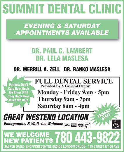 Summit Dental Clinic (780-484-3931) - Display Ad - Thursday 9am - 7pm Much We Care Saturday 8am - 4pm FRIENDLYSTAFF GREAT WESTEND LOCATION Emergencies & Walk-Ins Welcome WE WELCOME 780 443-9822 NEW PATIENTS JASPER GATES SHOPPING CENTRE BESIDE LONDON DRUGS   149 STREET & 100 AVE SUMMIT DENTAL CLINIC EVENING & SATURDAY APPOINTMENTS AVAILABLE DR. PAUL C. LAMBERT DR. LELA MASLESA DR. MERRILL A. ZELL   DR. RANKO MASLESA FULL DENTAL SERVICE Patients Don't Provided By A General Dentist Care How Much We Know Until Monday - Friday 9am - 5pm They Know How