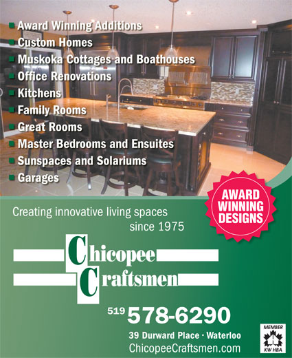 Chicopee Craftsmen (1999) Inc (519-578-6290) - Annonce illustrée======= - Muskoka Cottages and Boathouses Office Renovations Kitchens Family Rooms Custom Homes Great Rooms 118388536118388536 Master Bedrooms and Ensuites Sunspaces and Solariums Garages AWARD WINNING Creating innovative living spaces DESIGNS since 1975 519 578-6290 39 Durward Place   Waterloo ChicopeeCraftsmen.com Award Winning Additions