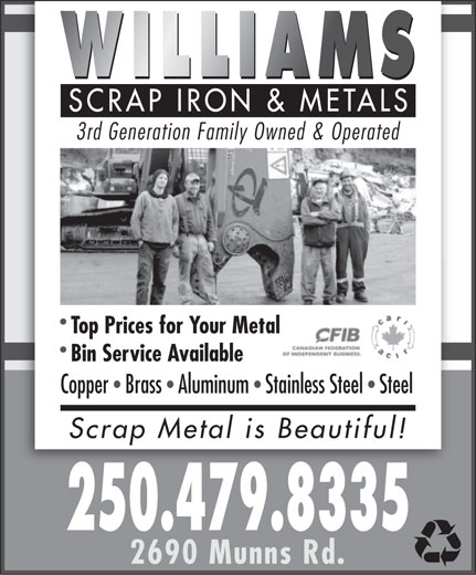 Williams Scrap Iron & Metals (250-479-8335) - Annonce illustrée======= - 3rd Generation Family Owned & Operated Top Prices for Your Metal Bin Service Available CopperBrassAluminumStainless SteelSteeleelSteel Scrap Metal is Beautiful!iful! 250.479.8335 2690 Munns Rd.  3rd Generation Family Owned & Operated Top Prices for Your Metal Bin Service Available CopperBrassAluminumStainless SteelSteeleelSteel Scrap Metal is Beautiful!iful! 250.479.8335 2690 Munns Rd.