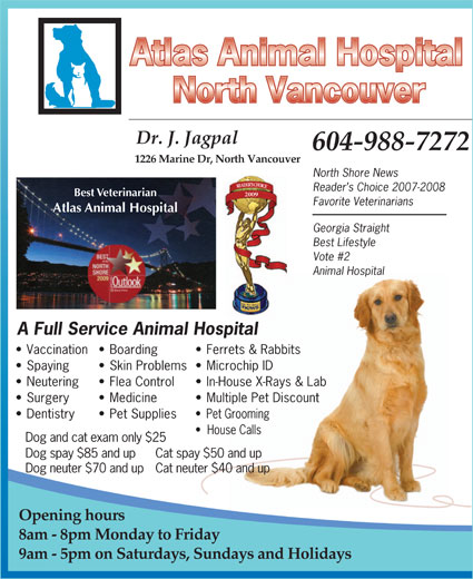 Atlas Animal Hospital (North Vancouver) (604-988-7272) - Annonce illustrée======= - Dr. J. Jagpal 604-988-7272 1226 Marine Dr, North Vancouver North Shore News Reader s Choice 2007-2008 Best Veterinarian 2009 Favorite Veterinarians Atlas Animal Hospital Georgia Straight Best Lifestyle Vote #2 Animal Hospital A Full Service Animal Hospital Vaccination  Boarding Ferrets & Rabbits Spaying Skin Problems  Microchip ID Neutering Flea Control In-House X-Rays & Lab Surgery Medicine Multiple Pet Discount Dentistry Pet Supplies Pet Grooming House Calls Dog and cat exam only $25 Dog neuter $70 and upCat neuter $40 and up Opening hours 8am - 8pm Monday to Friday 9am - 5pm on Saturdays, Sundays and Holidays Dog spay $85 and up  Cat spay $50 and up