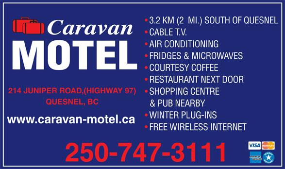 Caravan Motel (250-747-3111) - Annonce illustrée======= - 3.2 KM (2  MI.) SOUTH OF QUESNEL Caravan CABLE T.V. AIR CONDITIONING FRIDGES & MICROWAVES MOTEL COURTESY COFFEE RESTAURANT NEXT DOOR 214 JUNIPER ROAD,(HIGHWAY 97) SHOPPING CENTRE QUESNEL, BC & PUB NEARBY WINTER PLUG-INS www.caravan-motel.ca FREE WIRELESS INTERNET 250-747-3111
