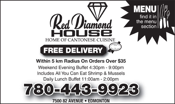 Red Diamond House Restaurant (780-465-0755) - Annonce illustrée======= - HOME OF CANTONESE CUISINE FREE DELIVERY Within 5 km Radius On Orders Over $35Within 5 km Radius On Orders Over Weekend Evening Buffet 4:30pm - 9:00pm Includes All You Can Eat Shrimp & Mussels Daily Lunch Buffet 11:00am - 2:00pmly Lunch Buffet 11:00am - 2:00pm 780-443-9923 7500 82 AVENUE   EDMONTON FREE DELIVERY Within 5 km Radius On Orders Over $35Within 5 km Radius On Orders Over Weekend Evening Buffet 4:30pm - 9:00pm Includes All You Can Eat Shrimp & Mussels Daily Lunch Buffet 11:00am - 2:00pmly Lunch Buffet 11:00am - 2:00pm 780-443-9923 7500 82 AVENUE   EDMONTON HOME OF CANTONESE CUISINE