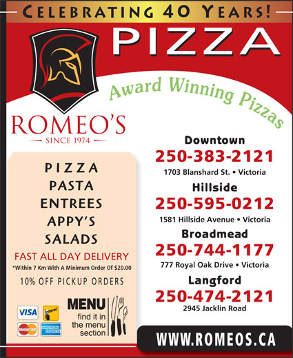 Romeo's (250-383-2121) - Display Ad - Celebrating 40 Y ears! PIZZA Downtown 250-383-2121 PIZZA 1703 Blanshard St.   Victoria PASTA Hillside ENTREES 250-595-0212 1581 Hillside Avenue   Victoria APPY S Broadmead SALADS 250-744-1177 FAST ALL DAY DELIVERY 777 Royal Oak Drive   Victoria *Within 7 Km With A Minimum Order Of $20.00 Langford 10% OFF P ICKUP ORDERS 250-474-2121 2945 Jacklin Road WWW.ROMEOS.CA
