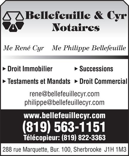 Bellefeuille & Cyr Me (819-563-1151) - Annonce illustrée======= - Notaires Bellefeuille & Cyr Me René Cyr    Me Philippe Bellefeuille Droit Immobilier Successions Testaments et Mandats Droit Commercial www.bellefeuillecyr.com 819 563-1151 Télécopieur: 819 822-3363 288 rue Marquette, Bur. 100, Sherbrooke  J1H 1M3