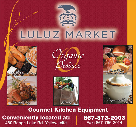 Luluz Market (867-873-2003) - Annonce illustrée======= - Organic Produce Full Deli Full Deli (meats and cheeses) Bakery & Pastry Shop (meats and cheeses) (meats and cheeses)Bakery & Pastry Shop Cappuccino BarCappuccino Bar Butcher Shop Grocery Butcher Shop Cappuccino BarGrocery Gourmet Kitchen Equipment Conveniently located at: 867-873-2003 Fax: 867-766-2014 480 Range Lake Rd. Yellowknife