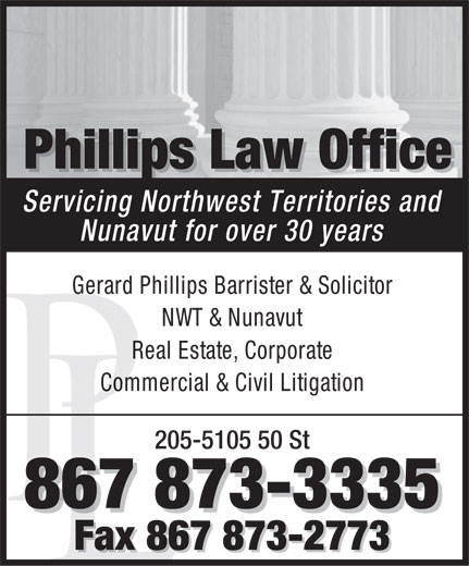 Phillips Law Office (867-873-3335) - Annonce illustrée======= - Phillips Law Office PhillipspPhillisLaw Office Servicing Northwest Territories and Nunavut for over 30 years Gerard Phillips Barrister & Solicitor NWT & Nunavut Real Estate, Corporate Commercial & Civil Litigation 205-5105 50 St 867 873-3335 Fax 867 873-2773