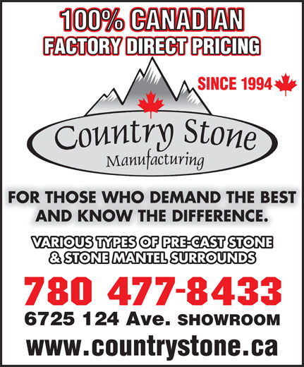 Country Stone Mfg (780-477-8433) - Annonce illustrée======= - 100% CANADIAN FACTORY DIRECT PRICING SINCE 1994 FOR THOSE WHO DEMAND THE BEST AND KNOW THE DIFFERENCE. VARIOUS TYPES OF PRE-CAST STONE & STONE MANTEL SURROUNDS 6725 124 Ave. SHOWROOM www.countrystone.ca 100% CANADIAN FACTORY DIRECT PRICING SINCE 1994 FOR THOSE WHO DEMAND THE BEST AND KNOW THE DIFFERENCE. VARIOUS TYPES OF PRE-CAST STONE & STONE MANTEL SURROUNDS 6725 124 Ave. SHOWROOM www.countrystone.ca
