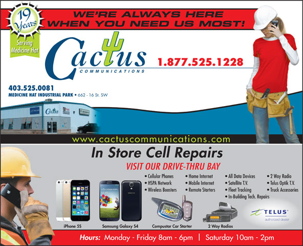 Cactus Communications - Medicine Hat (403-528-3000) - Annonce illustrée======= - WE RE ALWAYS HERE 19 Years Medicine Hat 1.877.525.1228 WHEN YOU NEED US MOST!W Serving www.cactuscommunications.com In Store Cell Repairs VISIT OUR DRIVE-THRU BAY COMMUNICATIONS All Data Devices   2 Way Radio Home Internet Cellular Phones 403.525.0081 MEDICINE HAT INDUSTRIAL PARK 662 - 16 St. SW HSPA Network Mobile Internet Satellite T.V. Telus Optik T.V. Wireless Boosters Remote Starters Fleet Tracking Truck Accessories In-Building Tech. Repairs authorized dealer 2 Way RadiosiPhone 5S Samsung Galaxy S4 Compustar Car Starter