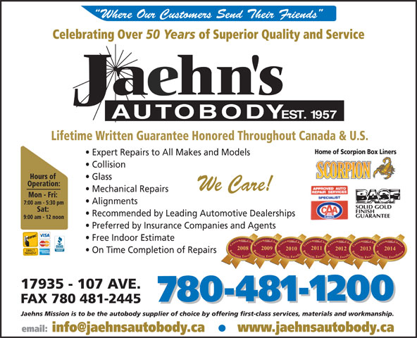 Jaehn's Autobody Shop Ltd (780-481-1200) - Annonce illustrée======= - Where Our Customers Send Their Friends Celebrating Over 50 Years of Superior Quality and Service Lifetime Written Guarantee Honored Throughout Canada & U.S. Home of Scorpion Box Liners Expert Repairs to All Makes and Models Collision Hours of Glass Operation: We Care! Mechanical Repairs Mon - Fri: Alignments 7:00 am - 5:30 pm Sat: Recommended by Leading Automotive Dealerships 9:00 am - 12 noon Preferred by Insurance Companies and Agents Free Indoor Estimate 20112011 20132013 2014 20100 On Time Completion of Repairs 17935 - 107 AVE. 780-481-1200 FAX 780 481-2445 780-481-1200 Jaehns Mission is to be the autobody supplier of choice by offering first-class services, materials and workmanship. www.jaehnsautobody.ca Where Our Customers Send Their Friends Celebrating Over 50 Years of Superior Quality and Service Lifetime Written Guarantee Honored Throughout Canada & U.S. Home of Scorpion Box Liners Expert Repairs to All Makes and Models Collision Hours of Glass Operation: We Care! Mechanical Repairs Mon - Fri: Alignments 7:00 am - 5:30 pm Sat: Recommended by Leading Automotive Dealerships 9:00 am - 12 noon Preferred by Insurance Companies and Agents Free Indoor Estimate 20112011 20132013 2014 20100 On Time Completion of Repairs 17935 - 107 AVE. 780-481-1200 FAX 780 481-2445 780-481-1200 Jaehns Mission is to be the autobody supplier of choice by offering first-class services, materials and workmanship. www.jaehnsautobody.ca