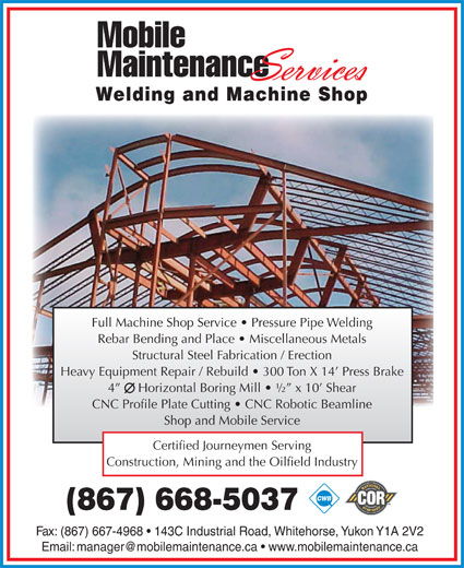 Mobile Maintenance Services (867-668-5037) - Annonce illustrée======= - Welding and Machine Shop Full Machine Shop Service   Pressure Pipe Welding Rebar Bending and Place   Miscellaneous Metals Structural Steel Fabrication / Erection Heavy Equipment Repair / Rebuild   300 Ton X 14  Press Brake 4      Horizontal Boring Mill   ½  x 10  Shear CNC Profile Plate Cutting   CNC Robotic Beamline Shop and Mobile Service Certified Journeymen Serving Construction, Mining and the Oilfield Industry (867) 668-5037 Fax: (867) 667-4968   143C Industrial Road, Whitehorse, Yukon Y1A 2V2
