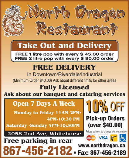 North Dragon Restaurant (867-456-2182) - Annonce illustrée======= - Take Out and Delivery FREE 1 litre pop with every $ 45.00 order FREE 2 litre pop with every $ 80.00 order FREE DELIVERY In Downtown/Riverdale/Industrial (Minimum Order $40.00) Ask about different limits for other areas Pick-up Orders (over $40.00) Prices subject to change without notice www.northdragon.ca 867-456-2182 Fax: 867-456-2189