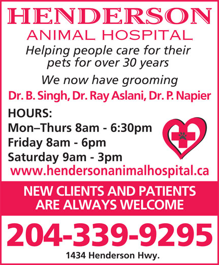 Henderson Animal Hospital (204-339-9295) - Display Ad - HENDERSON ANIMAL HOSPITAL Helping people care for their pets for over 30 years We now have grooming Dr. B. Singh, Dr. Ray Aslani, Dr. P. Napier HOURS: Mon-Thurs 8am - 6:30pm Friday 8am - 6pm Saturday 9am - 3pm www.hendersonanimalhospital.ca NEW CLIENTS AND PATIENTS ARE ALWAYS WELCOME 204-339-9295 1434 Henderson Hwy. HENDERSON ANIMAL HOSPITAL Helping people care for their pets for over 30 years We now have grooming Dr. B. Singh, Dr. Ray Aslani, Dr. P. Napier HOURS: Mon-Thurs 8am - 6:30pm Friday 8am - 6pm Saturday 9am - 3pm www.hendersonanimalhospital.ca NEW CLIENTS AND PATIENTS ARE ALWAYS WELCOME 204-339-9295 1434 Henderson Hwy.
