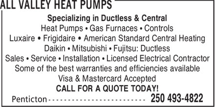 All Valley Heat Pumps (250-493-4822) - Annonce illustrée======= - Specializing in Ductless & Central Heat Pumps • Gas Furnaces • Controls Luxaire • Frigidaire • American Standard Central Heating Daikin • Mitsubishi • Fujitsu: Ductless Sales • Service • Installation • Licensed Electrical Contractor Some of the best warranties and efficiencies available Visa & Mastercard Accepted CALL FOR A QUOTE TODAY!