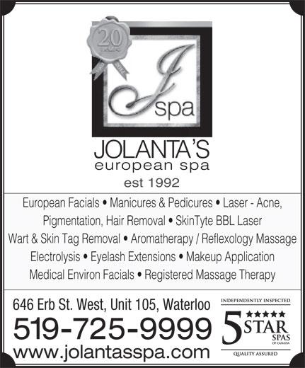 Jolanta's European Spa Ltd (519-725-9999) - Display Ad - European Facials   Manicures & Pedicures   Laser - Acne, Pigmentation, Hair Removal   SkinTyte BBL Laser Wart & Skin Tag Removal   Aromatherapy / Reflexology Massage Electrolysis   Eyelash Extensions   Makeup Application Medical Environ Facials   Registered Massage Therapy 646 Erb St. West, Unit 105, Waterloo 519-725-9999 www.jolantasspa.com est 1992