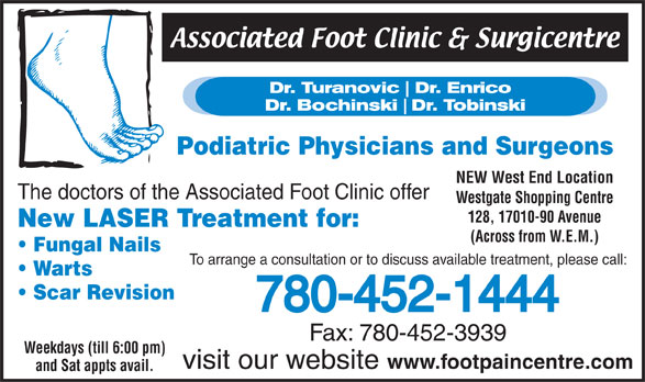 Associated Foot Clinic (780-452-1444) - Display Ad - Podiatric Physicians and Surgeons NEW West End Location The doctors of the Associated Foot Clinic offer Westgate Shopping Centre 128, 17010-90 Avenue New LASER Treatment for: (Across from W.E.M.) Fungal Nails To arrange a consultation or to discuss available treatment, please call: Warts Scar Revision 780-452-1444 Fax: 780-452-3939 Weekdays (till 6:00 pm) visit our website www.footpaincentre.com and Sat appts avail.