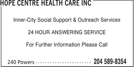 Hope Centre Health Care Inc (204-589-8354) - Annonce illustrée======= - Inner-City Social Support & Outreach Services 24 HOUR ANSWERING SERVICE For Further Information Please Call  Inner-City Social Support & Outreach Services 24 HOUR ANSWERING SERVICE For Further Information Please Call