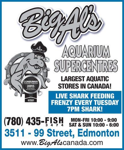 Big Al's Aquarium Supercentres (780-435-3474) - Annonce illustrée======= - 3474 SAT & SUN 10:00 - 6:00 3511 - 99 Street, Edmonton www. BigAls canada.com 435- AQUARIUM SUPERCENTRES LARGEST AQUATIC STORES IN CANADA! LIVE SHARK FEEDING FRENZY EVERY TUESDAY 7PM SHARK! MON-FRI 10:00 - 9:00 3474 SAT & SUN 10:00 - 6:00 3511 - 99 Street, Edmonton www. BigAls canada.com 435- AQUARIUM SUPERCENTRES LARGEST AQUATIC STORES IN CANADA! LIVE SHARK FEEDING FISH 780 FRENZY EVERY TUESDAY 7PM SHARK! MON-FRI 10:00 - 9:00 FISH 780
