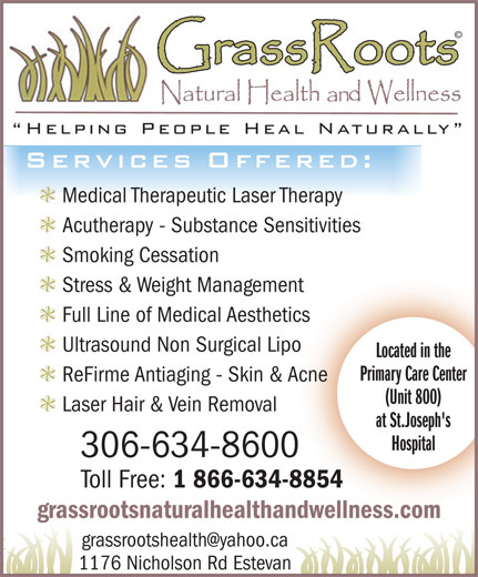 Grassroots Natural Health & Wellness (306-634-8600) - Annonce illustrée======= - at St.Joseph's Hospital 306-634-8600 Toll Free: 1 866-634-8854 grassrootsnaturalhealthandwellness.com 1176 Nicholson Rd Estevan © Medical Therapeutic Laser Therapy Acutherapy - Substance Sensitivities Smoking Cessation Stress & Weight Management Full Line of Medical Aesthetics Ultrasound Non Surgical Lipo Located in the Primary Care Center ReFirme Antiaging - Skin & Acne (Unit 800) Laser Hair & Vein Removal