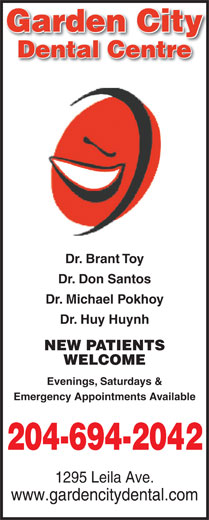 Garden City Dental Centre (204-694-2042) - Annonce illustrée======= - Garden Cityy Dental Centre Dr. Brant Toy Dr. Don Santos Dr. Michael Pokhoy Dr. Huy Huynh NEW PATIENTS WELCOME Evenings, Saturdays & Emergency Appointments Available 204-694-2042 1295 Leila Ave. www.gardencitydental.com Dr. Michael Pokhoy Dr. Huy Huynh NEW PATIENTS WELCOME Evenings, Saturdays & Emergency Appointments Available 204-694-2042 1295 Leila Ave. www.gardencitydental.com Garden Cityy Dental Centre Dr. Brant Toy Dr. Don Santos