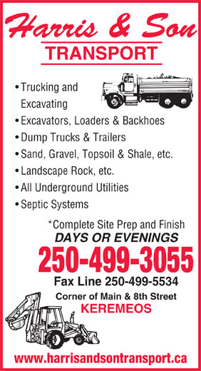 Harris & Son Transport (250-499-5574) - Display Ad - TRANSPORT Trucking and Excavating Excavators, Loaders & Backhoes Dump Trucks & Trailers Sand, Gravel, Topsoil & Shale, etc. Landscape Rock, etc. All Underground Utilities Septic Systems *Complete Site Prep and Finish DAYS OR EVENINGS 250-499-3055 Fax Line 250-499-5534 Corner of Main & 8th Street KEREMEOS www.harrisandsontransport.ca Harris & Son TRANSPORT Trucking and Excavating Excavators, Loaders & Backhoes Dump Trucks & Trailers Sand, Gravel, Topsoil & Shale, etc. Landscape Rock, etc. All Underground Utilities Septic Systems *Complete Site Prep and Finish DAYS OR EVENINGS 250-499-3055 Fax Line 250-499-5534 Corner of Main & 8th Street Harris & Son www.harrisandsontransport.ca KEREMEOS