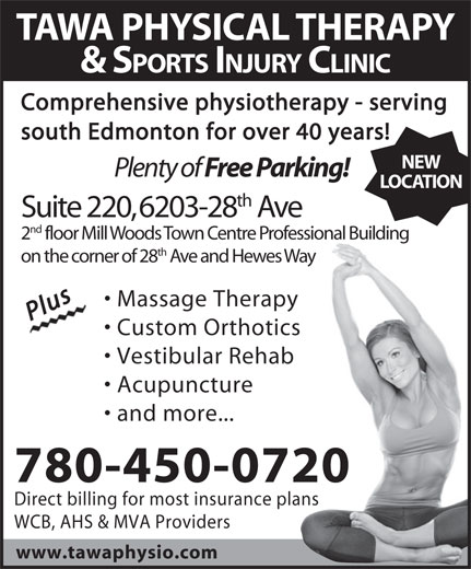 Tawa Physical Therapy & Sports Injury Clinic Ltd (780-450-0720) - Display Ad - Massage Therapy PlusPlus Custom Orthotics Vestibular Rehab Acupuncture and more... 780-450-0720 Direct billing for most insurance plans WCB, AHS & MVA Providers www.tawaphysio.com on the corner of 28 Ave and Hewes Way Comprehensive physiotherapy - serving south Edmonton for over 40 years! NEW Plenty of Free Parking! LOCATION th Suite 220, 6203-28 Ave nd 2 floor Mill Woods Town Centre Professional Building th on the corner of 28 Ave and Hewes Way Massage Therapy PlusPlus Custom Orthotics Vestibular Rehab Acupuncture and more... 780-450-0720 Direct billing for most insurance plans WCB, AHS & MVA Providers www.tawaphysio.com & SPORTS INJURY CLINIC Comprehensive physiotherapy - serving south Edmonton for over 40 years! NEW Plenty of Free Parking! LOCATION th Suite 220, 6203-28 Ave nd 2 floor Mill Woods Town Centre Professional Building th TAWA PHYSICAL THERAPY TAWA PHYSICAL THERAPY & SPORTS INJURY CLINIC