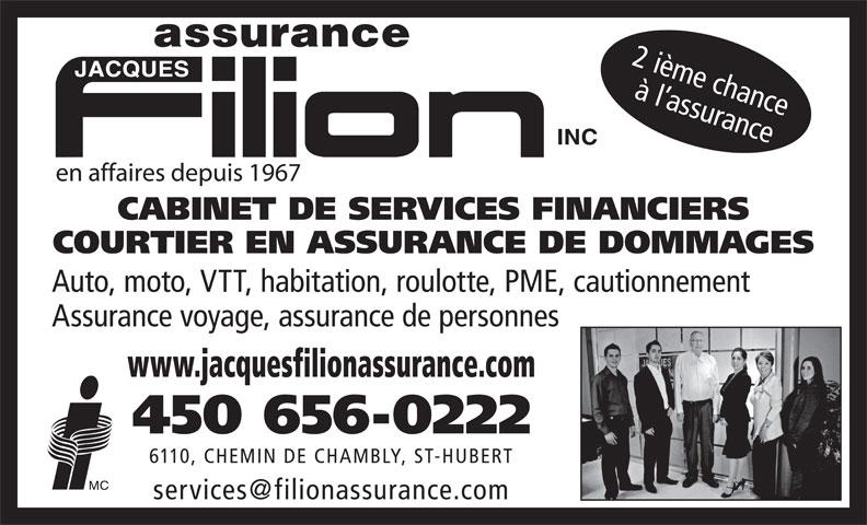 Filion Jacques Assurance Inc (450-656-0222) - Annonce illustrée======= - COURTIER EN ASSURANCE DE DOMMAGES Auto, moto, VTT, habitation, roulotte, PME, cautionnement Assurance voyage, assurance de personnes www.jacquesfilionassurance.com 450 656-0222 6110, CHEMIN DE CHAMBLY, ST-HUBERT 2 ième chance à l assurance en affaires depuis 1967 CABINET DE SERVICES FINANCIERS COURTIER EN ASSURANCE DE DOMMAGES Auto, moto, VTT, habitation, roulotte, PME, cautionnement Assurance voyage, assurance de personnes www.jacquesfilionassurance.com 450 656-0222 6110, CHEMIN DE CHAMBLY, ST-HUBERT 2 ième chance à l assurance en affaires depuis 1967 CABINET DE SERVICES FINANCIERS