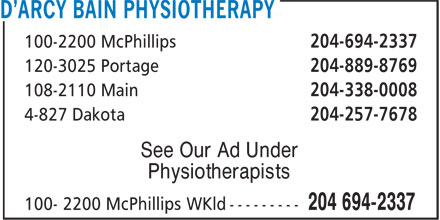 D'Arcy Bain Physiotherapy (204-694-2337) - Display Ad - 100-2200 McPhillips 204-694-2337 120-3025 Portage 204-889-8769 108-2110 Main 204-338-0008 4-827 Dakota 204-257-7678 See Our Ad Under Physiotherapists