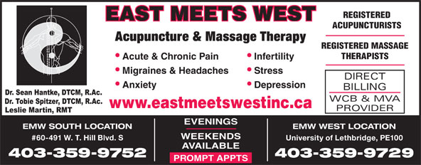 East Meets West (403-394-3352) - Display Ad - REGISTERED EAST MEETS WEST ACUPUNCTURISTS REGISTERED MASSAGE THERAPISTS Infertility  Acute & Chronic Pain Stress  Migraines & Headaches DIRECT Depression  Anxiety BILLING WCB & MVA www.eastmeetswestinc.ca PROVIDER EVENINGS Acupuncture & Massage Therapy EMW SOUTH LOCATION EMW WEST LOCATION WEEKENDS #60-491 W. T. Hill Blvd. S University of Lethbridge, PE100 AVAILABLE 403-359-9752 403-359-9729 PROMPT APPTS
