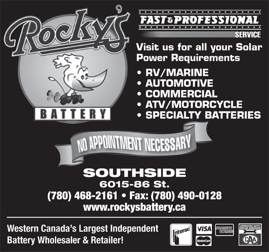Rocky's Battery (780-468-2161) - Display Ad - Visit us for all your Solar Power Requirements RV/MARINE AUTOMOTIVE COMMERCIAL ATV/MOTORCYCLE SPECIALTY BATTERIES SOUTHSIDE 6015-86 St. (780) 468-2161   Fax: (780) 490-0128 www.rockysbattery.ca Western Canada s Largest Independent Battery Wholesaler & Retailer! TM