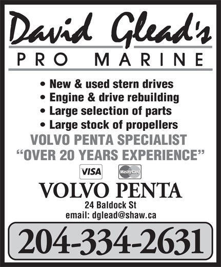 David Glead's Pro Marine (204-334-2631) - Display Ad - New & used stern drives Engine & drive rebuilding Large selection of parts Large stock of propellers VOLVO PENTA SPECIALIST OVER 20 YEARS EXPERIENCE VOLVO PENTA 24 Baldock St 204-334-2631 New & used stern drives Engine & drive rebuilding Large selection of parts Large stock of propellers VOLVO PENTA SPECIALIST OVER 20 YEARS EXPERIENCE VOLVO PENTA 24 Baldock St 204-334-2631