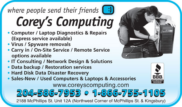 Corey's Computing (204-586-7953) - Display Ad - where people send their friendss Corey s Computingi Computer / Laptop Diagnostics & Repairs airs (Express service available) Virus / Spyware removals Carry in / On-Site Service / Remote Service rvice options available IT Consulting / Network Design & Solutionslutions Data backup / Restoration services Hard Disk Data Disaster Recovery Sales-New / Used Computers & Laptops & Accessories www.coreyscomputing.com 204-586-7953   1-866-755-1105 2188 McPhillips St. Unit 12A (Northwest Corner of McPhillips St. & Kingsbury)