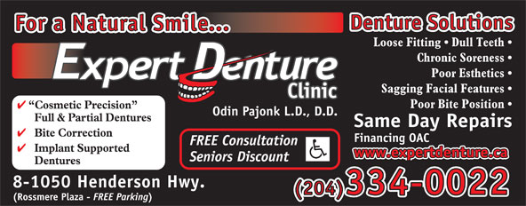 Expert Denture Clinic (204-334-0022) - Annonce illustrée======= - Financing OAC Denture Solutions For a Natural Smile... Loose Fitting   Dull Teeth Chronic Soreness Poor Esthetics Sagging Facial Features Poor Bite Position Cosmetic Precision Odin Pajonk L.D., D.D. Full & Partial Dentures Same Day Repairs Bite Correction FREE Consultation Implant Supported www.expertdenture.ca Seniors Discount Dentures 8-1050 Henderson Hwy. (204)334-0022 (Rossmere Plaza - FREE Parking
