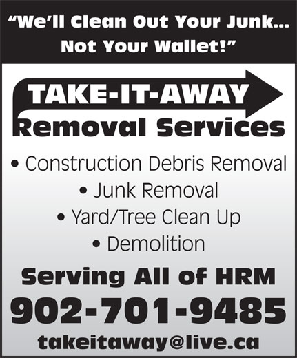 Take-It-Away Removal Services (902-225-7070) - Display Ad - Not Your Wallet! TAKE-IT-AWAY Removal Services Construction Debris Removal Junk Removal Yard/Tree Clean Up Demolition Serving All of HRM 902-701-9485 We ll Clean Out Your Junk
