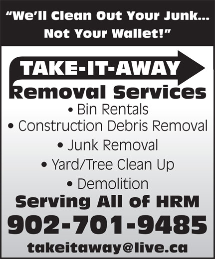 Take-It-Away Removal Services (902-225-7070) - Display Ad - We ll Clean Out Your Junk Not Your Wallet! TAKE-IT-AWAY Removal Services Bin Rentals Construction Debris Removal Junk Removal Yard/Tree Clean Up Demolition Serving All of HRM 902-701-9485 We ll Clean Out Your Junk Not Your Wallet! TAKE-IT-AWAY Removal Services Bin Rentals Construction Debris Removal Junk Removal Yard/Tree Clean Up Demolition Serving All of HRM 902-701-9485
