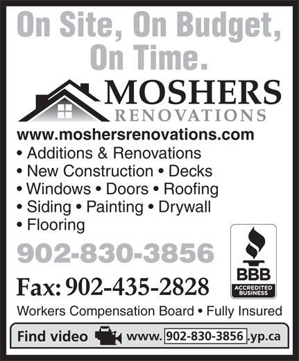 Mosher's Renovations Ltd (902-830-3856) - Annonce illustrée======= - On Site, On Budget, On Time. www.moshersrenovations.com Additions & Renovations New Construction   Decks Windows   Doors   Roofing Siding   Painting   Drywall Flooring 902-830-3856 Workers Compensation Board   Fully Insured www. 902-830-3856 .yp.ca On Site, On Budget, On Time. www.moshersrenovations.com Additions & Renovations New Construction   Decks Windows   Doors   Roofing Siding   Painting   Drywall Flooring 902-830-3856 Workers Compensation Board   Fully Insured www. 902-830-3856 .yp.ca