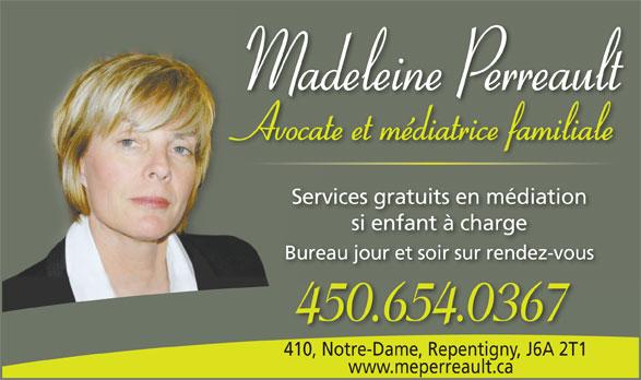 Me Madeleine Perreault (450-654-0367) - Annonce illustrée======= - Madeleine Perreault Avocate et médiatrice familiale www.meperreault.ca Services gratuits en médiation si enfant à charge Bureau jour et soir sur rendez-vousreau jour et soir sur rendez-vouBu 450.654.0367 410, Notre-Dame, Repentigny, J6A 2T1410, Notre-Dame, Repentigny,J6A 2T1