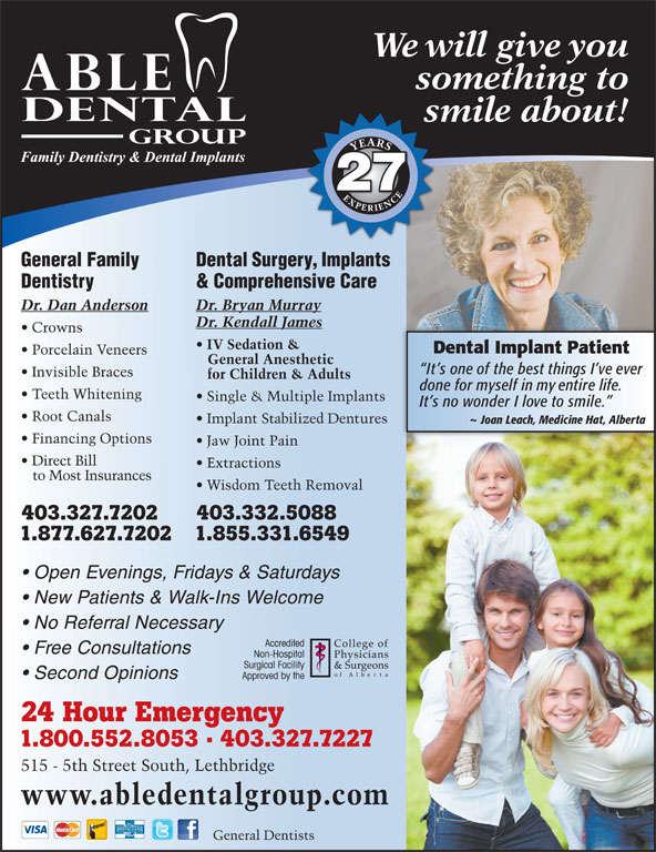 Able Dental Group (403-327-7227) - Annonce illustrée======= - Teeth Whitening Single & Multiple Implants It s no wonder I love to smile. Root Canals Implant Stabilized Dentures ~ Joan Leach, Medicine Hat, Alberta Financing Options Jaw Joint Pain Direct Bill Extractions to Most Insurances Wisdom Teeth Removal 403.327.7202 403.332.5088 1.877.627.72021.855.331.6549 Open Evenings, Fridays & Saturdays New Patients & Walk-Ins Welcome No Referral Necessary Free Consultations Second Opinions 24 Hour Emergency 1.800.552.8053 · 403.327.7227 515 - 5th Street South, Lethbridge www.abledentalgroup.com DENTALCARD General Dentists We will give you something to smile about!s YEARSEXPERIENCEYEARSEXPERIENCE 27 General Family Dental Surgery, Implants Dentistry & Comprehensive Care Dr. Dan Anderson Dr. Bryan Murray Dr. Kendall James Crowns IV Sedation & Dental Implant Patient Porcelain Veneers General Anesthetic It s one of the best things I ve ever Invisible Braces for Children & Adults done for myself in my entire life. Teeth Whitening Single & Multiple Implants It s no wonder I love to smile. Root Canals Implant Stabilized Dentures ~ Joan Leach, Medicine Hat, Alberta Financing Options Jaw Joint Pain Direct Bill Extractions to Most Insurances Wisdom Teeth Removal 403.327.7202 403.332.5088 1.877.627.72021.855.331.6549 Open Evenings, Fridays & Saturdays New Patients & Walk-Ins Welcome No Referral Necessary Free Consultations Second Opinions 24 Hour Emergency 1.800.552.8053 · 403.327.7227 515 - 5th Street South, Lethbridge www.abledentalgroup.com DENTALCARD General Dentists We will give you smile about!s YEARSEXPERIENCEYEARSEXPERIENCE 27 General Family Dental Surgery, Implants Dentistry & Comprehensive Care Dr. Dan Anderson Dr. Bryan Murray Dr. Kendall James Crowns IV Sedation & Dental Implant Patient Porcelain Veneers General Anesthetic It s one of the best things I ve ever Invisible Braces for Children & Adults done for myself in my entire life. something to