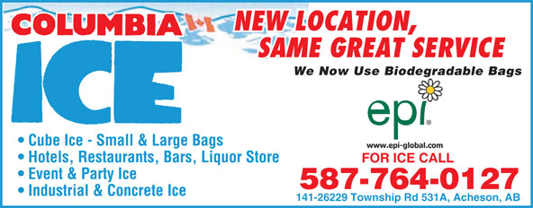Columbia Ice (780-960-7161) - Display Ad - FOR ICE CALLFOR ICE CALL Event & Party Ice 587-764-0127 Industrial & Concrete Ice 141-26229 Township Rd 531A, Acheson, AB NEW LOCATION, SAME GREAT SERVICE We Now Use Biodegradable Bagsgr Cube Ice - Small & Large Bags Hotels, Restaurants, Bars, Liquor Store