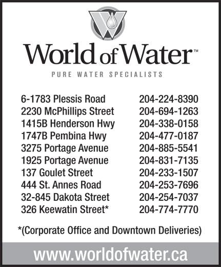 World Of Water (204-774-7770) - Display Ad - 6-1783 Plessis Road 204-224-8390 2230 McPhillips Street 204-694-1263 1415B Henderson Hwy 204-338-0158 1747B Pembina Hwy 204-477-0187 3275 Portage Avenue 204-885-5541 1925 Portage Avenue 204-831-7135 137 Goulet Street 204-233-1507 444 St. Annes Road 204-253-7696 32-845 Dakota Street 204-254-7037 326 Keewatin Street* 204-774-7770 *(Corporate Office and Downtown Deliveries) www.worldofwater.ca