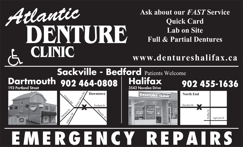 Atlantic Denture Clinic (902-464-0808) - Annonce illustrée======= - Ask about our            Service FAST Quick Card Atlantic Lab on Site Full & Partial Dentures DENTURE www.dentureshalifax.ca Sackville - Bedford Patients Welcome Dartmouth Halifax 902 464-0808 902 455-1636 3542 Novalea Drive 193 Portland Street Downtown North End Victoria Rd Du rt Rd Pleasant  St Po Albe Novalea Dr rtland St ortland St Alde fus St y Dr Prince Agricola St re EMERGENCY REPAIRS Ask about our            Service FAST Quick Card Atlantic Lab on Site Full & Partial Dentures DENTURE www.dentureshalifax.ca Sackville - Bedford Patients Welcome Dartmouth Halifax 902 464-0808 902 455-1636 3542 Novalea Drive 193 Portland Street Downtown North End Victoria Rd Du rt Rd Pleasant  St Po Albe Novalea Dr rtland St ortland St Alde fus St y Dr Prince Agricola St re EMERGENCY REPAIRS