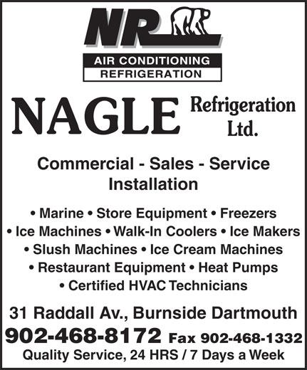Nagle Refrigeration Ltd (902-468-8172) - Annonce illustrée======= - Installation Marine   Store Equipment   Freezers Ice Machines   Walk-In Coolers   Ice Makers Slush Machines   Ice Cream Machines Restaurant Equipment   Heat Pumps Certified HVAC Technicians 31 Raddall Av., Burnside Dartmouth 902-468-8172 Fax 902-468-1332 Commercial - Sales - Service Quality Service, 24 HRS / 7 Days a Week
