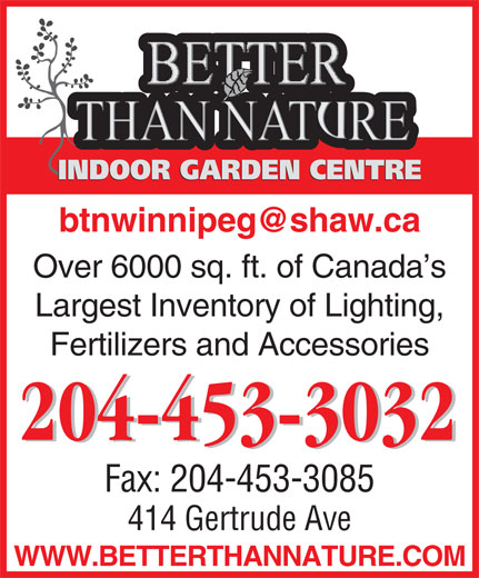 Better Than Nature (204-453-3032) - Display Ad - INDOOR GARDEN CENTRE btnwinnipeg@shaw.ca Over 6000 sq. ft. of Canada s Largest Inventory of Lighting, Fertilizers and Accessories 204-453-3032 Fax: 204-453-3085 414 Gertrude Ave WWW.BETTERTHANNATURE.COM