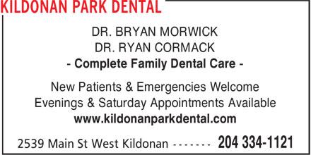 Kildonan Park Dental Centre (204-334-1121) - Annonce illustrée======= - DR. BRYAN MORWICK DR. RYAN CORMACK - Complete Family Dental Care - New Patients & Emergencies Welcome Evenings & Saturday Appointments Available www.kildonanparkdental.com DR. BRYAN MORWICK DR. RYAN CORMACK - Complete Family Dental Care - New Patients & Emergencies Welcome Evenings & Saturday Appointments Available www.kildonanparkdental.com