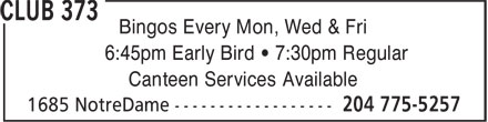 Club 373 (204-775-5257) - Display Ad - Bingos Every Mon, Wed & Fri 6:45pm Early Bird • 7:30pm Regular Canteen Services Available