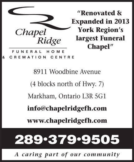 Chapel Ridge Funeral Home and Cremation Centre (905-305-8508) - Annonce illustrée======= - 8911 Woodbine Avenue (4 blocks north of Hwy. 7) Markham, Ontario L3R 5G1 www.chapelridgefh.com · 2893799505 A caring part of our community Renovated & Expanded in 2013 York Region s largest Funeral Chapel