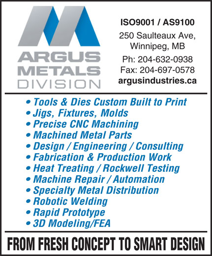 Argus Metals Division (204-632-0938) - Annonce illustrée======= - ISO9001 / AS9100 250 Saulteaux Ave, Winnipeg, MB Ph: 204-632-0938 Fax: 204-697-0578 argusindustries.ca Tools & Dies Custom Built to Print Jigs, Fixtures, Molds Precise CNC Machining Machined Metal Parts Design / Engineering / Consulting Fabrication & Production Work Heat Treating / Rockwell Testing Machine Repair / Automation Specialty Metal Distribution Robotic Welding Rapid Prototype 3D Modeling/FEA FROM FRESH CONCEPT TO SMART DESIGN