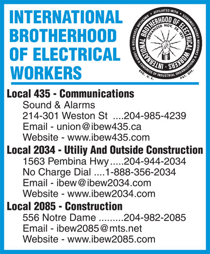 International Brotherhood Of Electrical Workers (204-944-2034) - Annonce illustrée======= - Sound & Alarms 214-301 Weston St  ....204-985-4239 Website - www.ibew435.com Local 2034 - Utiliy And Outside Construction 1563 Pembina Hwy .....204-944-2034 No Charge Dial ....1-888-356-2034 Website - www.ibew2034.com Local 2085 - Construction 556 Notre Dame.........204-982-2085 Website - www.ibew2085.com Local 435 - Communications