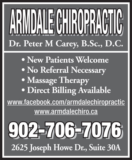 Armdale Chiropractic (902-454-9777) - Annonce illustrée======= - ARMDALE CHIROPRACTIC Dr. Peter M Carey, B.Sc., D.C. New Patients Welcome No Referral Necessary Massage Therapy Direct Billing Available www.facebook.com/armdalechiropractic www.armdalechiro.ca 902-7067076 902-7067076 2625 Joseph Howe Dr., Suite 30A