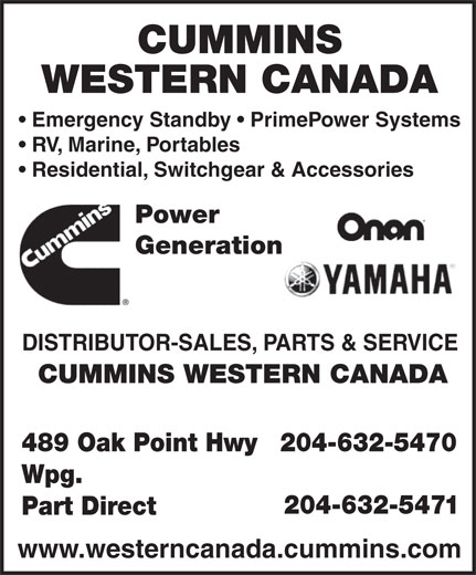 Cummins Western Canada (204-632-5470) - Display Ad - CUMMINS WESTERN CANADA Emergency Standby   PrimePower Systems RV, Marine, Portables Residential, Switchgear & Accessories Power Generation DISTRIBUTOR-SALES, PARTS & SERVICE CUMMINS WESTERN CANADA 489 Oak Point Hwy 204-632-5470 Wpg. 204-632-5471 Part Direct www.westerncanada.cummins.com  CUMMINS WESTERN CANADA Emergency Standby   PrimePower Systems RV, Marine, Portables Residential, Switchgear & Accessories Power Generation DISTRIBUTOR-SALES, PARTS & SERVICE CUMMINS WESTERN CANADA 489 Oak Point Hwy 204-632-5470 Wpg. 204-632-5471 Part Direct www.westerncanada.cummins.com  CUMMINS WESTERN CANADA Emergency Standby   PrimePower Systems RV, Marine, Portables Residential, Switchgear & Accessories Power Generation DISTRIBUTOR-SALES, PARTS & SERVICE CUMMINS WESTERN CANADA 489 Oak Point Hwy 204-632-5470 Wpg. 204-632-5471 Part Direct www.westerncanada.cummins.com