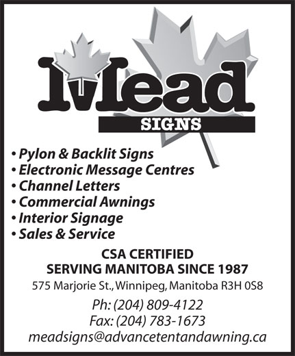 Mead Signs (204-589-5391) - Display Ad - Pylon & Backlit Signs Electronic Message Centres Channel Letters Commercial Awnings Interior Signage Sales & Service CSA CERTIFIED SERVING MANITOBA SINCE 1987 575 Marjorie St., Winnipeg, Manitoba R3H 0S8 Ph: (204) 809-4122 Fax: (204) 783-1673